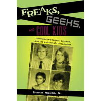 Freaks, Geeks, and Cool KidsAmerican Teenagers, Schools, and the Culture of Consumption Murray Milner Jr.