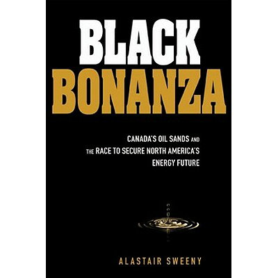 Black Bonanza: Alberta's Oil Sands and the Race to Secure North America's Energy Future /JOHN WILEY & SONS INC/Alastair Sweeny