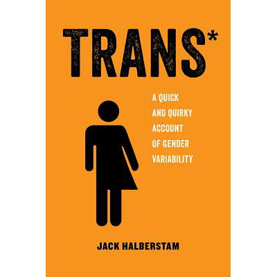 Trans: A Quick and Quirky Account of Gender Variability /UNIV OF CALIFORNIA PR/Jack Halberstam