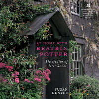 At Home with Beatrix Potter: The Creator of Peter Rabbit /FRANCES LINCOLN/Susan Denyer