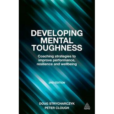 Developing Mental Toughness: Coaching Strategies to Improve Performance, Resilience and Wellbeing /KOGAN PAGE/Doug Strycharczyk