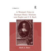 A Womans Voice in Baroque Music: Mariane Von Ziegler and J. S. Bach/Mark A. Peters