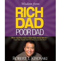 Wisdom from Rich Dad, Poor Dad: What the Rich Teach Their Kids about Money--That the Poor and the Mi /RUNNING PR BOOK PUBL/Robert Kiyosaki