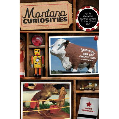 Montana Curiosities: Quirky Characters, Roadside Oddities & Other Offbeat Stuff /GLOBE PEQUOT PR/Ednor Therriault