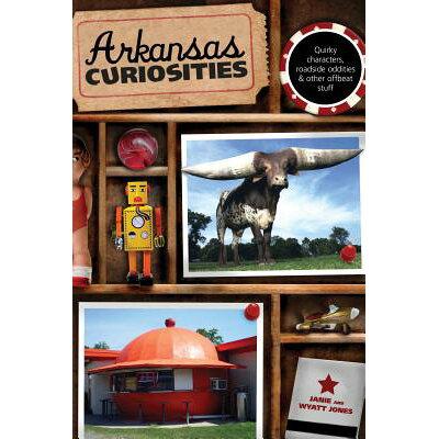 Arkansas Curiosities: Quirky Characters, Roadside Oddities & Other Offbeat Stuff /GLOBE PEQUOT PR/Janie Jones