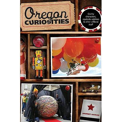 Oregon Curiosities: Quirky Characters, Roadside Oddities, and Other Offbeat Stuff /GLOBE PEQUOT PR/Harriet Baskas
