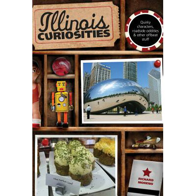 Illinois Curiosities: Quirky Characters, Roadside Oddities & Other Offbeat Stuff, First Edition /GLOBAL PROFESSIONAL PUB/Richard Moreno