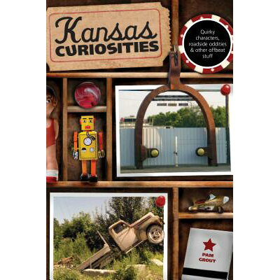 Kansas Curiosities: Quirky Characters, Roadside Oddities & Other Offbeat Stuff /GLOBE PEQUOT PR/Pam Grout