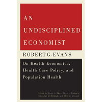 An Undisciplined Economist: Robert G. Evans on Health Economics, Health Care Policy, and Population /MCGILL QUEENS UNIV PR/Morris L. Barer