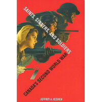 Saints, Sinners, and Soldiers: Canada's Second World War /UNIV OF BRITISH COLUMBIA/Jeffrey A. Keshen