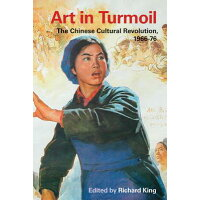 Art in Turmoil: The Chinese Cultural Revolution, 1966-76 /UNIV OF BRITISH COLUMBIA/Richard King