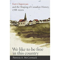 "Fort Chipewyan and the Shaping of Canadian History, 1788-1920s: ""We Like to Be Free in This Country"" /UNIV OF BRITISH COLUMBIA/Patricia A. McCormack"