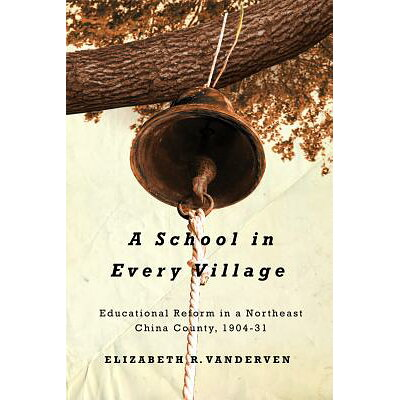 A School in Every Village: Educational Reform in a Northeast China County, 1904-31 /UNIV OF BRITISH COLUMBIA/Elizabeth R. Vanderven