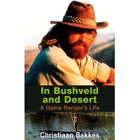 In Bushveld and Desert: A Game Ranger's Life /NB PUBL/Christiaan Bakkes