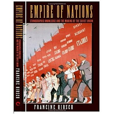 Empire of Nations: Ethnographic Knowledge and the Making of the Soviet Union /CORNELL UNIV PR/Francine Hirsch