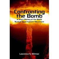 Confronting the Bomb: A Short History of the World Nuclear Disarmament Movement /STANFORD UNIV PR/Lawrence S. Wittner