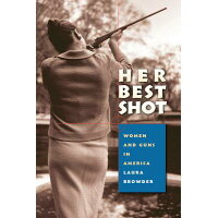 Her Best Shot: Women and Guns in America /UNIV OF NORTH CAROLINA PR/Laura Browder