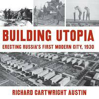 Building UtopiaErecting Russia's First Modern City, 1930 Richard Cartwright Austin