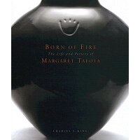 Born of Fire: The Pottery of Margaret Tafoya /MUSEUM OF NEW MEXICO PR/Charles S. King