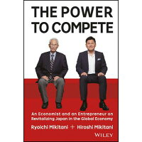 The Power to Compete: An Economist and an Entrepreneur on Revitalizing Japan in the Global Economy /JOHN WILEY & SONS INC/Hiroshi Mikitani