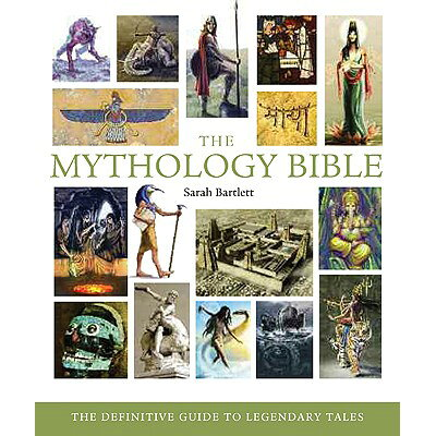 The Mythology Bible: The Definitive Guide to Legendary Tales /STERLING PUBL CO INC/Sarah Bartlett