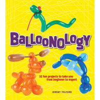 Balloonology: 32 Fun Projects to Take You from Beginner to Expert /GIBBS SMITH PUB/Jeremy Telford