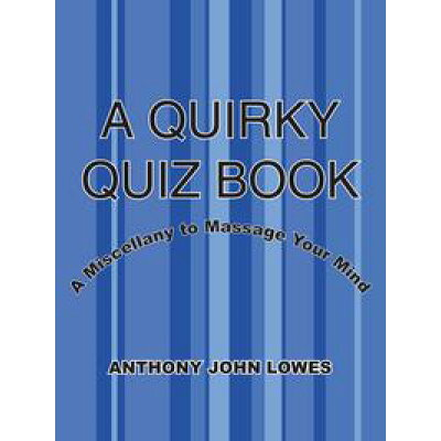 A QUIRKY QUIZ BOOKA Miscellany to Massage Your Mind ANTHONY JOHN LOWES