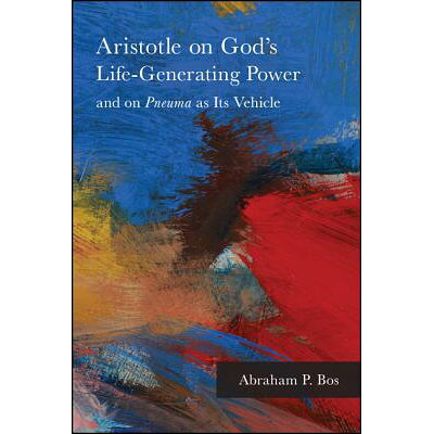 Aristotle on God's Life-Generating Power and on Pneuma as Its Vehicle /STATE UNIV OF NEW YORK PR/Abraham P. Bos