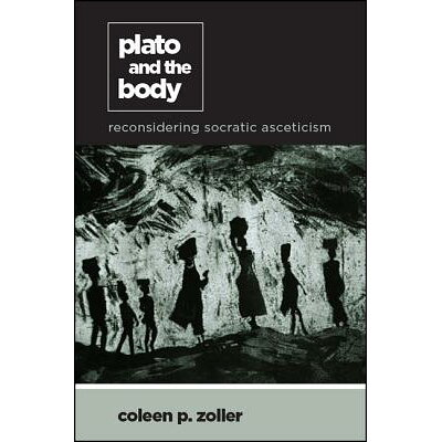 Plato and the Body: Reconsidering Socratic Asceticism /STATE UNIV OF NEW YORK PR/Coleen P. Zoller