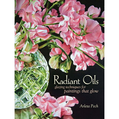 Radiant Oils: Glazing Techniques for Fruit and Flower Paintings That Glow /NORTH LIGHT/WRITERS DIGEST/Arleta Pech