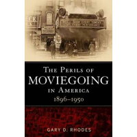 The Perils of Moviegoing in America 1896-1950 / Gary D. Rhodes