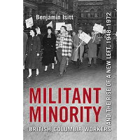 Militant Minority: British Columbia Workers and the Rise of a New Left, 1948-1972 /UNIV OF TORONTO PR/Benjamin Isitt