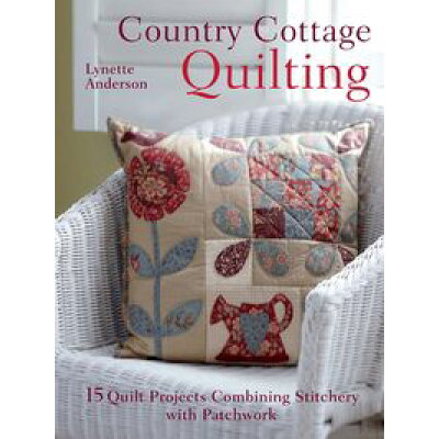 Country Cottage Quilting: Over 20 Quirky Quilt Projects Combining Stitchery with Patchwork /DAVID & CHARLES/Lynette Anderson