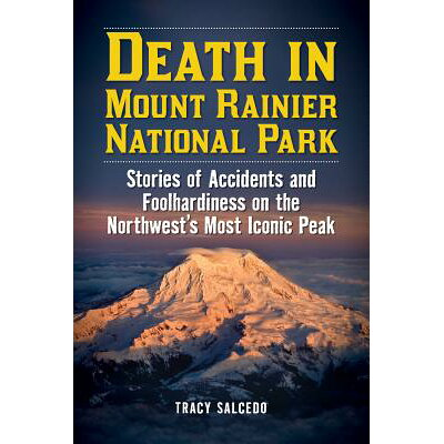 Death in Mount Rainier National Park: Stories of Accidents and Foolhardiness on the Northwest's Most /LYONS PR/Tracy Salcedo