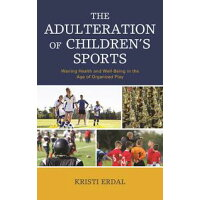 The Adulteration of Children's SportsWaning Health and Well-Being in the Age of Organized Play Kristi Erdal