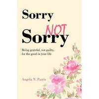 Sorry Not SorryBeing grateful, not guilty, for the good in your life Angela N. Parris