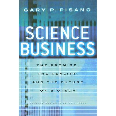 Science Business: The Promise, the Reality, and the Future of Biotech /HARVARD BUSINESS REVIEW PR/Gary P. Pisano