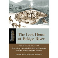 The Last House at Bridge River: The Archaeology of an Aboriginal Household in British Columbia Durin /UNIV OF UTAH PR/Anna Marie Prentiss