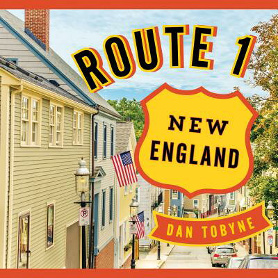 Route 1: New England: A Quirky Road Trip from Maine to Connecticut /DOWN EAST BOOKS/Dan Tobyne