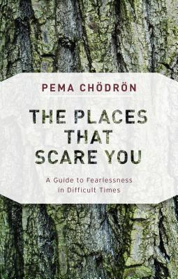 The Places That Scare You: A Guide to Fearlessness in Difficult Times /SHAMBHALA/Pema Chodron