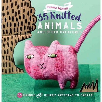 35 Knitted Animals and Other Creatures: 35 Unique and Quirky Patterns to Create /CICO/Donna Wilson