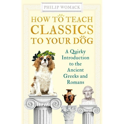 How to Teach Classics to Your Dog: A Quirky Introduction to the Ancient Greeks and Romans /ONEWORLD PUBN/Philip Womack