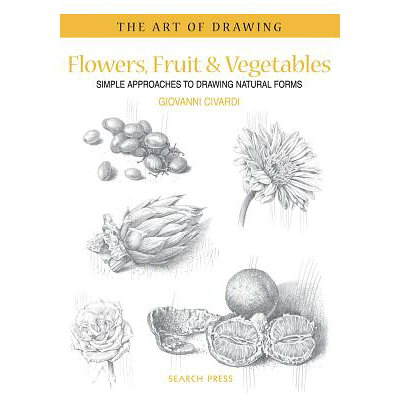 Art of Drawing: Flowers, Fruit & Vegetables: Simple Approaches to Drawing Natural Forms /SEARCH PRESS/Giovanni Civardi