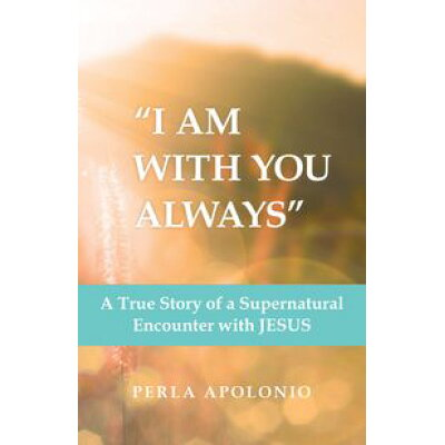 """I Am with You Always""A True Story of a Supernatural Encounter with Jesus Perla Apolonio"