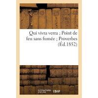 Qui Vivra Verra; Point de Feu Sans Fumee; Proverbes (Ed.1852) = Qui Vivra Verra; Point de Feu Sans F /HACHETTE LIVRE/Sans Auteur