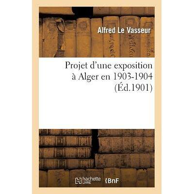 Projet D'Une Exposition a Alger En 1903-1904. Rapport Presente Au Nom de La Sous-Commission: Des Fin /HACHETTE LIVRE/Alfred Le Vasseur