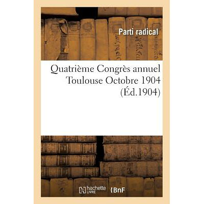 Quatrieme Congres Annuel: Toulouse Octobre 1904 /LIGHTNING SOURCE INC/Parti Radical