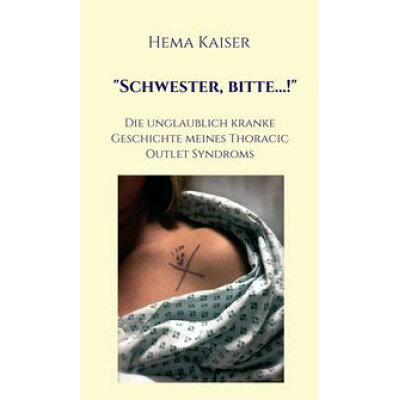 """""""Schwester, bitte...!""""Die unglaublich kranke Geschichte meines Thoracic Outlet Syndroms Hema Kaiser"""
