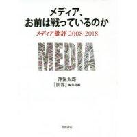 メディア、お前は戦っているのか メディア批評2008-2018  /岩波書店/神保太郎