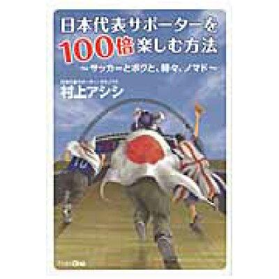 日本代表サポ-タ-を100倍楽しむ方法 サッカ-とボクと、時々、ノマド  /フロムワン/村上アシシ